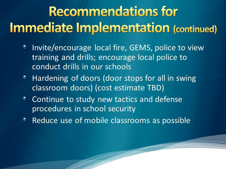 Invite/encourage local fire, GEMS, police to view training and drills; encourage local police to conduct drills in our schools Hardening of doors (door stops for all in swing classroom doors) (cost estimate TBD) Continue to study new tactics and defense procedures in school security Reduce use of mobile classrooms as possible