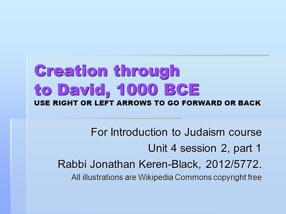 Creation through to David, 1000 BCE USE RIGHT OR LEFT ARROWS TO GO FORWARD OR BACK For Introduction to Judaism course Unit 4 session 2, part 1 Rabbi Jonathan Keren-Black, 2012/5772.