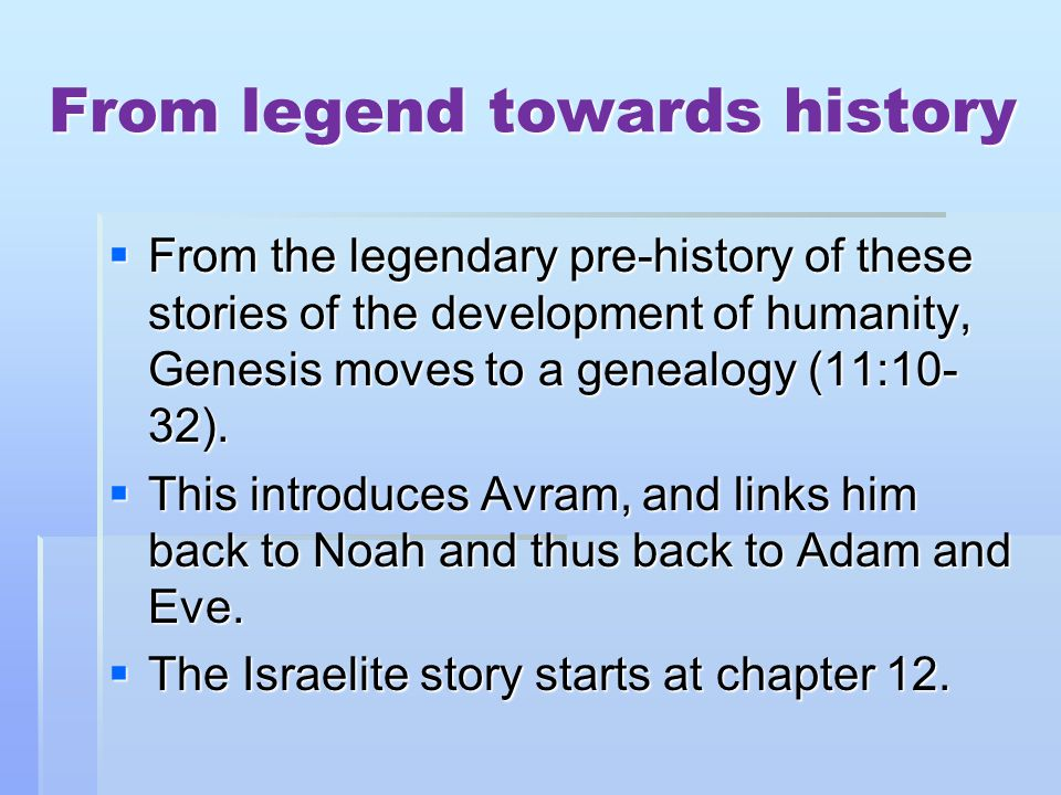 From legend towards history From the legendary pre-history of these stories of the development of humanity, Genesis moves to a genealogy (11:10- 32).
