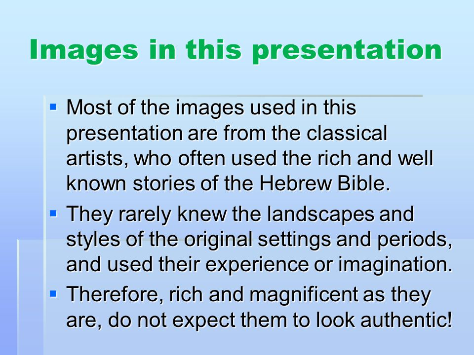 Images in this presentation Most of the images used in this presentation are from the classical artists, who often used the rich and well known stories of the Hebrew Bible.
