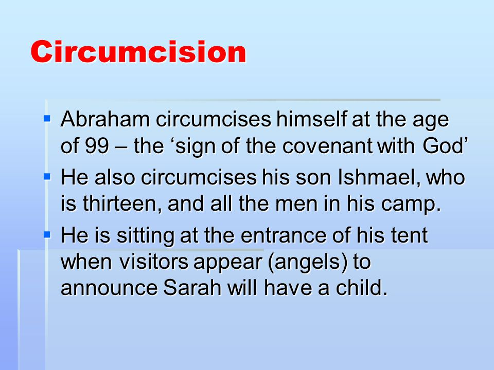 Circumcision Abraham circumcises himself at the age of 99 – the sign of the covenant with God Abraham circumcises himself at the age of 99 – the sign of the covenant with God He also circumcises his son Ishmael, who is thirteen, and all the men in his camp.