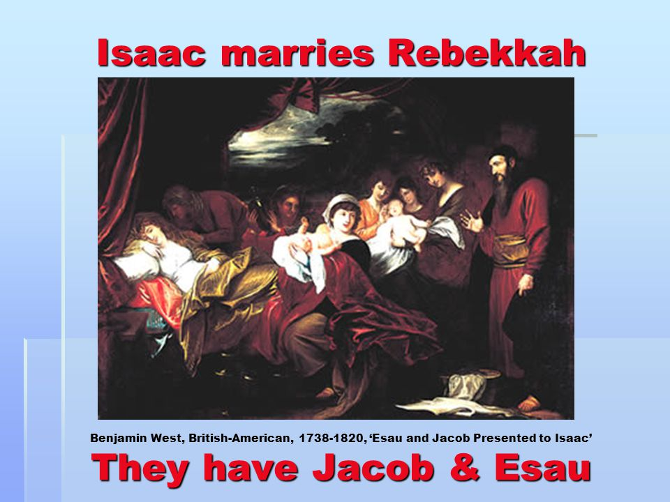 Isaac marries Rebekkah They have Jacob & Esau Isaac marries Rebekkah Benjamin West, British-American, 1738-1820, Esau and Jacob Presented to Isaac They have Jacob & Esau