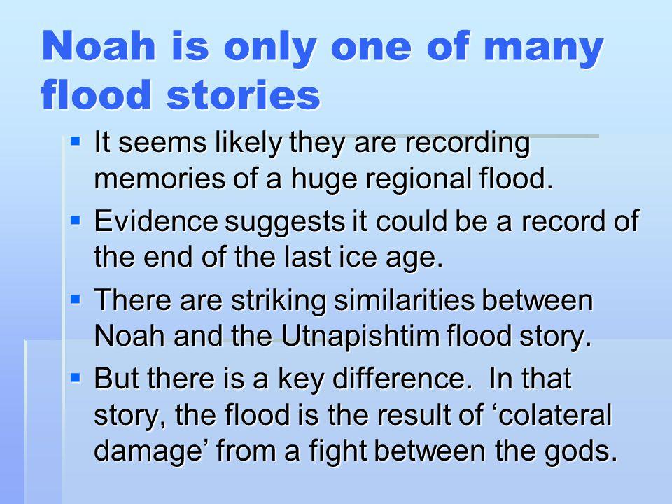 Noah is only one of many flood stories It seems likely they are recording memories of a huge regional flood.