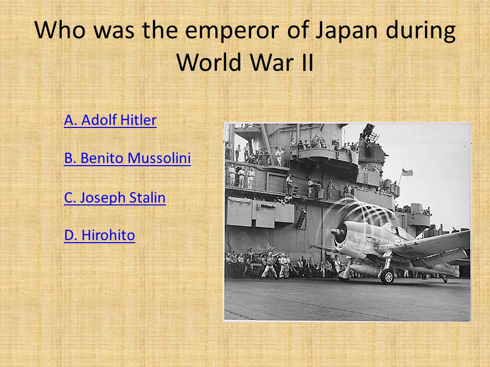 Who was the emperor of Japan during World War II D. Hirohito A. Adolf Hitler B. Benito Mussolini C. Joseph Stalin