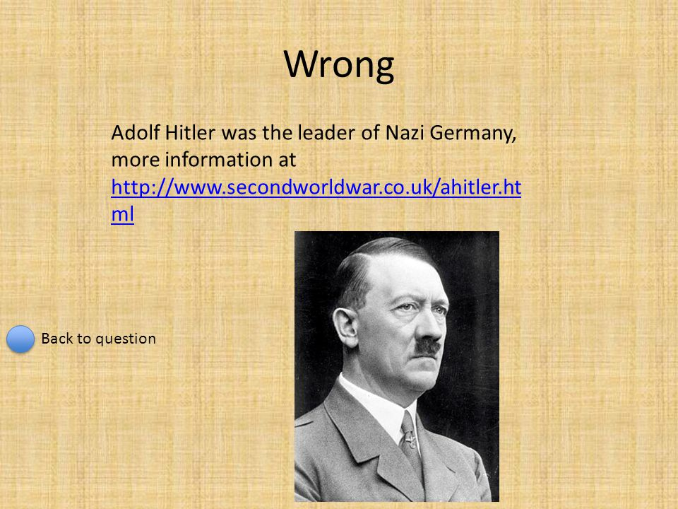 Wrong Adolf Hitler was the leader of Nazi Germany, more information at http://www.secondworldwar.co.uk/ahitler.ht ml http://www.secondworldwar.co.uk/a