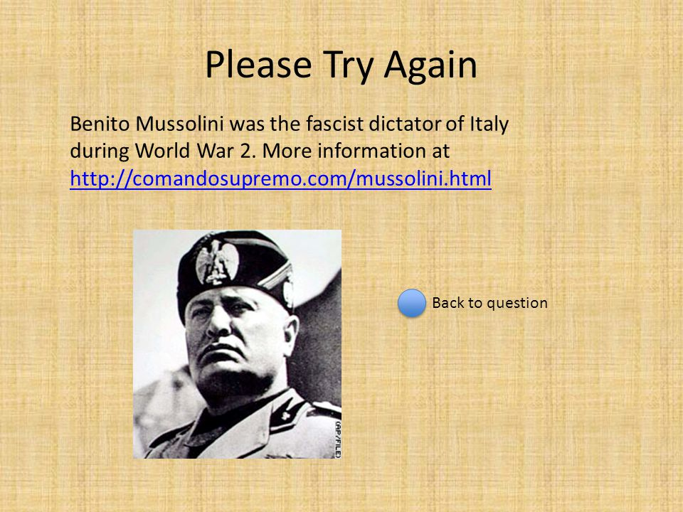 Please Try Again Benito Mussolini was the fascist dictator of Italy during World War 2. More information at http://comandosupremo.com/mussolini.html h