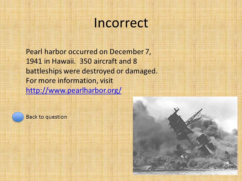 Incorrect Pearl harbor occurred on December 7, 1941 in Hawaii. 350 aircraft and 8 battleships were destroyed or damaged. For more information, visit h
