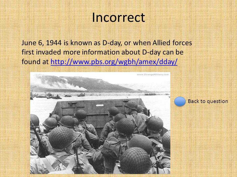 Incorrect June 6, 1944 is known as D-day, or when Allied forces first invaded more information about D-day can be found at http://www.pbs.org/wgbh/ame