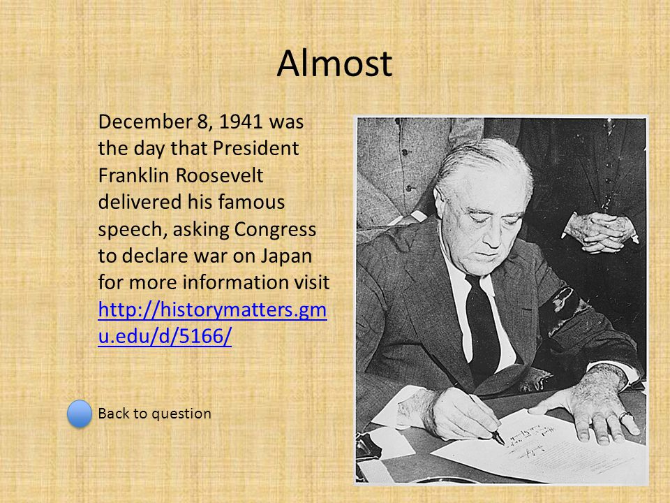 Almost December 8, 1941 was the day that President Franklin Roosevelt delivered his famous speech, asking Congress to declare war on Japan for more in