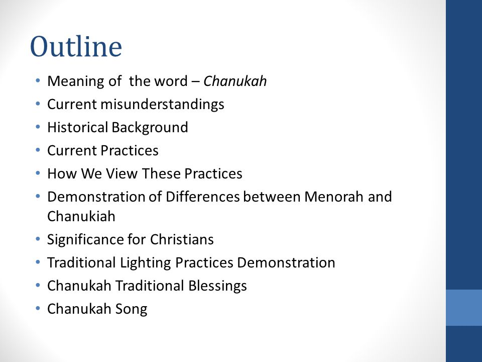 Outline Meaning of the word – Chanukah Current misunderstandings Historical Background Current Practices How We View These Practices Demonstration of Differences between Menorah and Chanukiah Significance for Christians Traditional Lighting Practices Demonstration Chanukah Traditional Blessings Chanukah Song