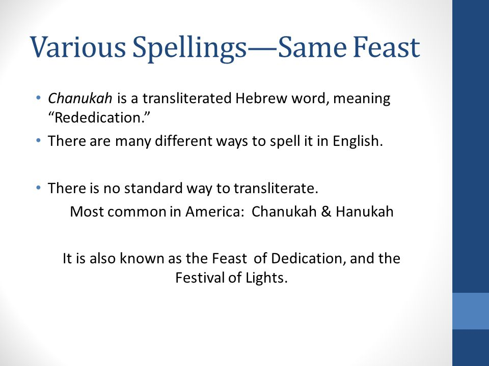 Various SpellingsSame Feast Chanukah is a transliterated Hebrew word, meaning Rededication.