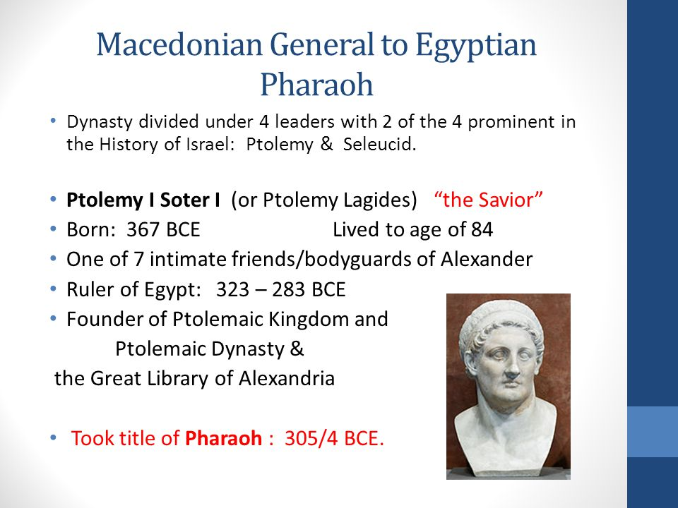 Macedonian General to Egyptian Pharaoh Dynasty divided under 4 leaders with 2 of the 4 prominent in the History of Israel: Ptolemy & Seleucid.
