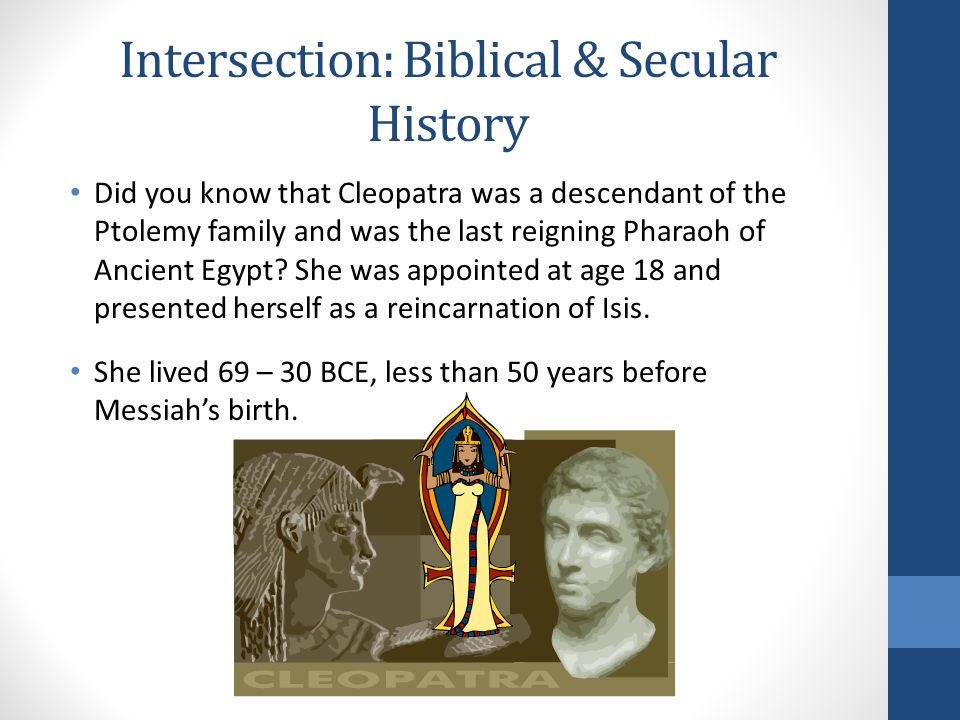 Intersection: Biblical & Secular History Did you know that Cleopatra was a descendant of the Ptolemy family and was the last reigning Pharaoh of Ancient Egypt.
