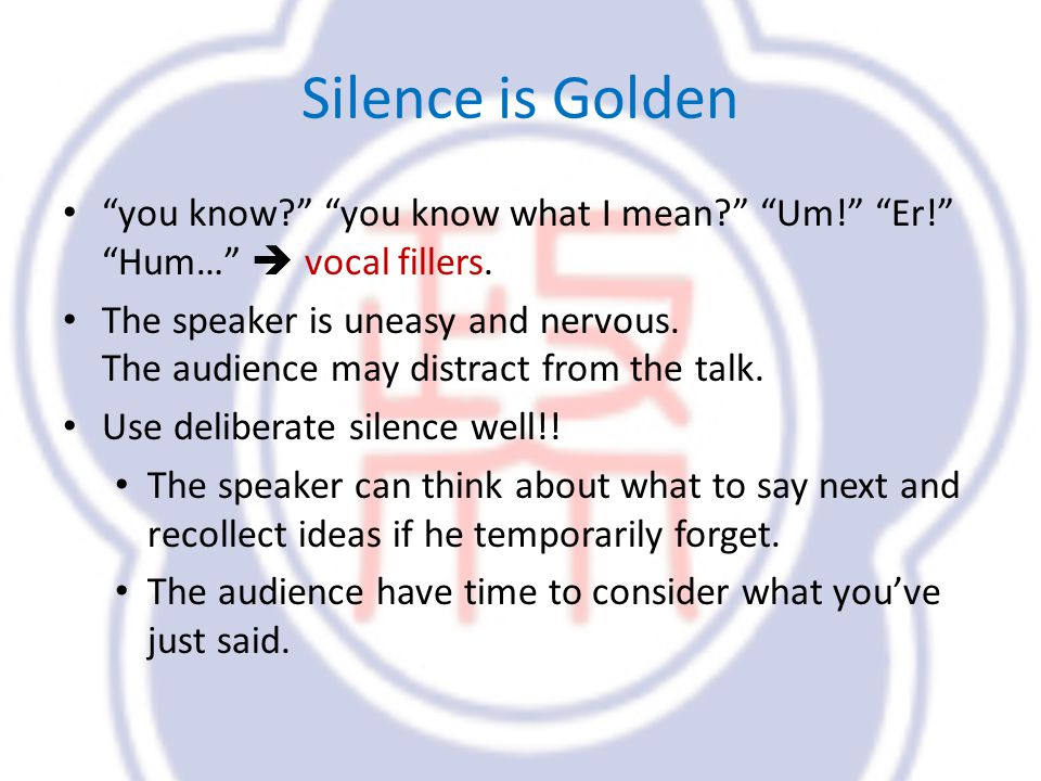 Silence is Golden you know. you know what I mean.
