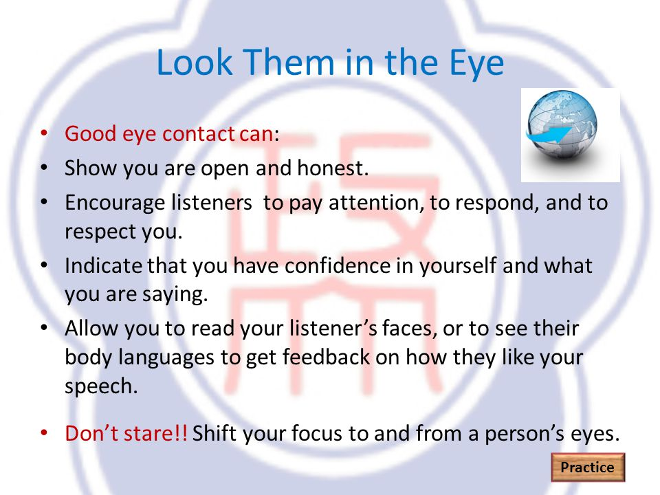 Look Them in the Eye Good eye contact can: Show you are open and honest.