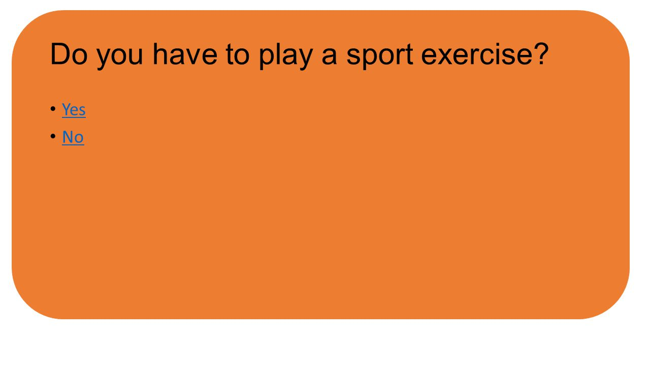 Do you have to play a sport exercise? Yes No