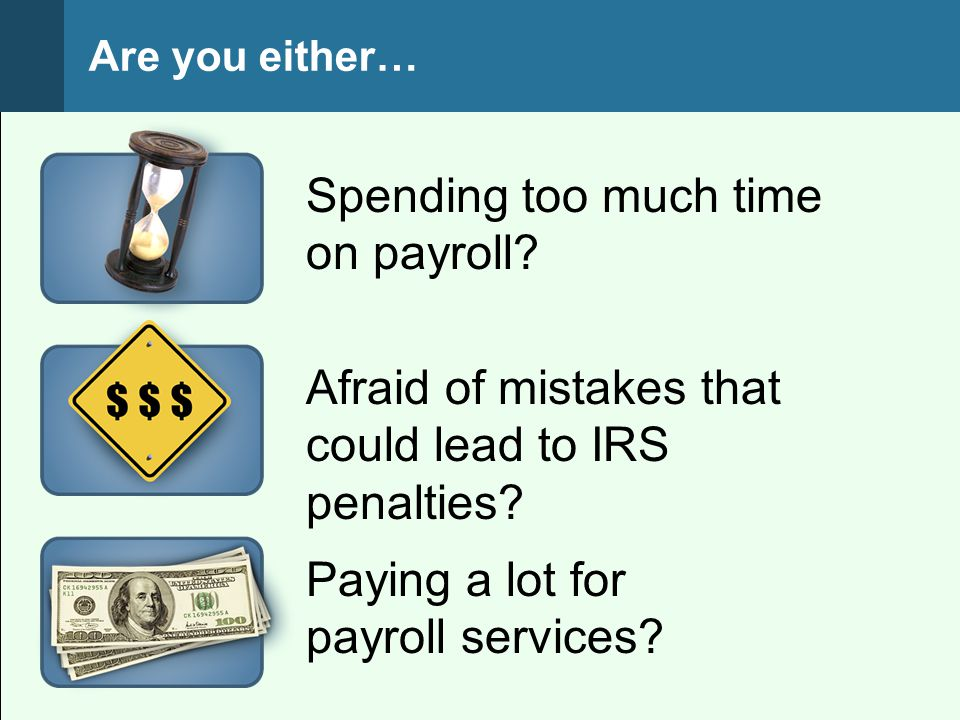 Are you either… Paying a lot for payroll services? Spending too much time on payroll? Afraid of mistakes that could lead to IRS penalties?