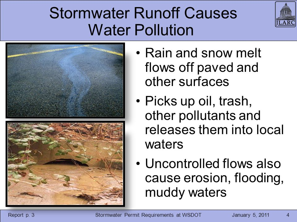 January 5, 2011Stormwater Permit Requirements at WSDOT4 Stormwater Runoff Causes Water Pollution Rain and snow melt flows off paved and other surfaces Picks up oil, trash, other pollutants and releases them into local waters Uncontrolled flows also cause erosion, flooding, muddy waters Report p.