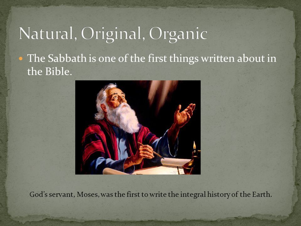 The Sabbath is one of the first things written about in the Bible. Gods servant, Moses, was the first to write the integral history of the Earth.