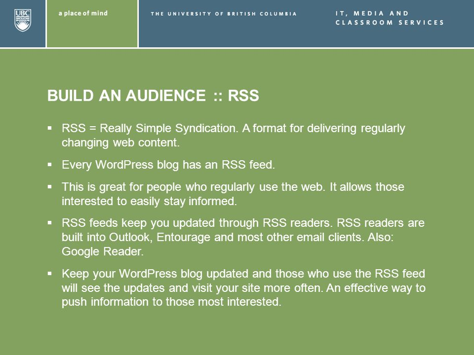 BUILD AN AUDIENCE :: RSS RSS = Really Simple Syndication. A format for delivering regularly changing web content. Every WordPress blog has an RSS feed