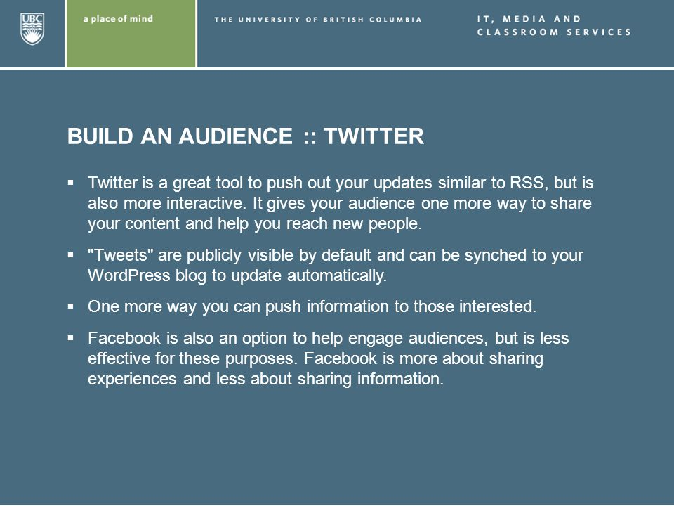 BUILD AN AUDIENCE :: TWITTER Twitter is a great tool to push out your updates similar to RSS, but is also more interactive.