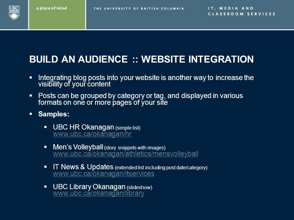 BUILD AN AUDIENCE :: WEBSITE INTEGRATION Integrating blog posts into your website is another way to increase the visibility of your content Posts can be grouped by category or tag, and displayed in various formats on one or more pages of your site Samples: UBC HR Okanagan (simple list) www.ubc.ca/okanagan/hr www.ubc.ca/okanagan/hr Mens Volleyball (story snippets with images) www.ubc.ca/okanagan/athletics/mensvolleyball www.ubc.ca/okanagan/athletics/mensvolleyball IT News & Updates (extended list including post date/category) www.ubc.ca/okanagan/itservices www.ubc.ca/okanagan/itservices UBC Library Okanagan (slideshow) www.ubc.ca/okanagan/library www.ubc.ca/okanagan/library