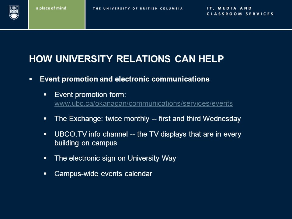 HOW UNIVERSITY RELATIONS CAN HELP Event promotion and electronic communications Event promotion form: www.ubc.ca/okanagan/communications/services/even