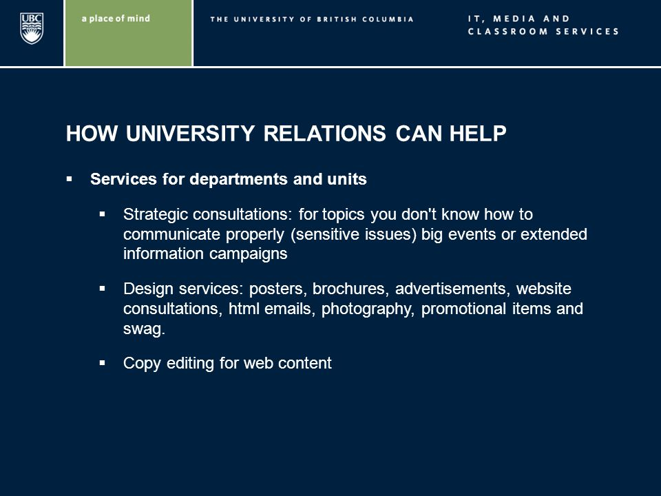 HOW UNIVERSITY RELATIONS CAN HELP Services for departments and units Strategic consultations: for topics you don t know how to communicate properly (sensitive issues) big events or extended information campaigns Design services: posters, brochures, advertisements, website consultations, html emails, photography, promotional items and swag.