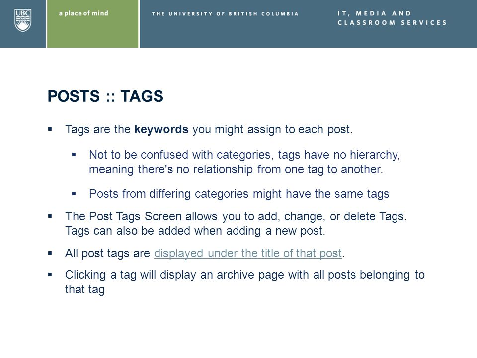 POSTS :: TAGS Tags are the keywords you might assign to each post. Not to be confused with categories, tags have no hierarchy, meaning there's no rela