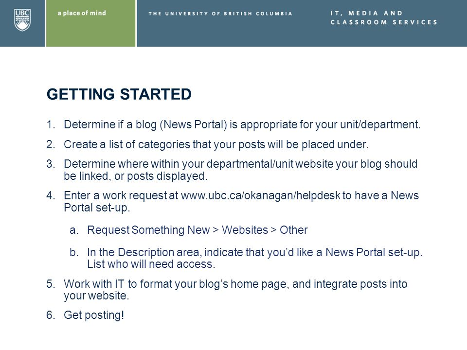 GETTING STARTED 1.Determine if a blog (News Portal) is appropriate for your unit/department. 2.Create a list of categories that your posts will be pla