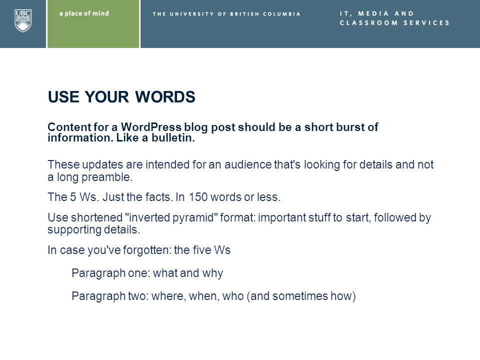 USE YOUR WORDS Content for a WordPress blog post should be a short burst of information. Like a bulletin. These updates are intended for an audience t