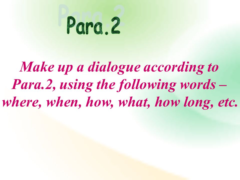 Make up a dialogue according to Para.2, using the following words – where, when, how, what, how long, etc.