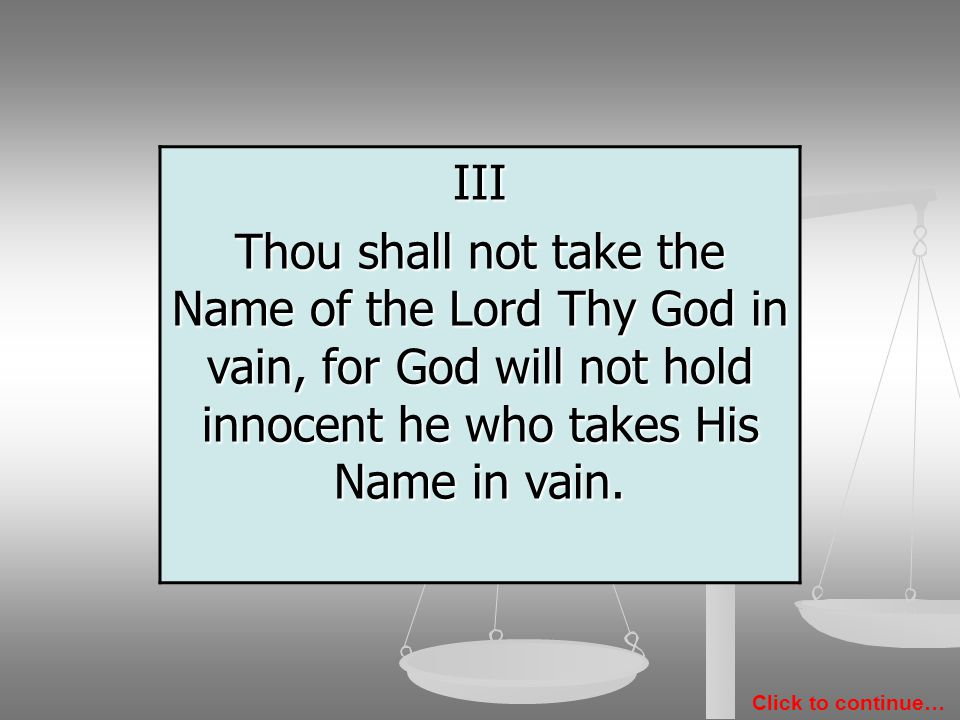 III Thou shall not take the Name of the Lord Thy God in vain, for God will not hold innocent he who takes His Name in vain.