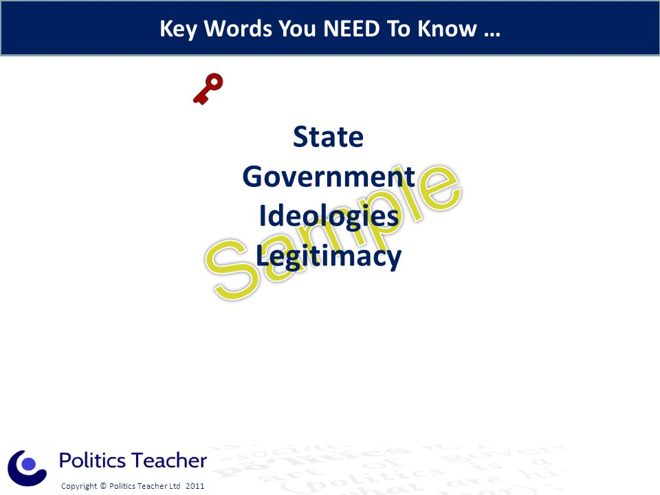 Copyright © Politics Teacher Ltd 2011 Key Words You NEED To Know … State Government Ideologies Legitimacy