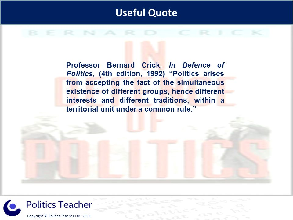 Copyright © Politics Teacher Ltd 2011 Professor Bernard Crick, In Defence of Politics, (4th edition, 1992) Politics arises from accepting the fact of the simultaneous existence of different groups, hence different interests and different traditions, within a territorial unit under a common rule.
