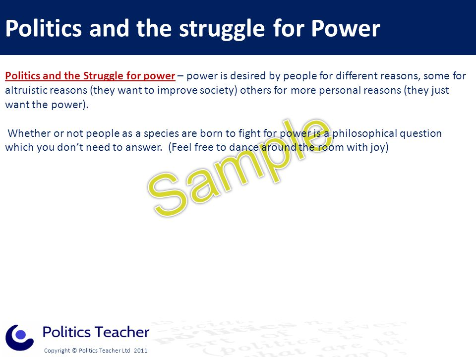Copyright © Politics Teacher Ltd 2011 Politics and the Struggle for power – power is desired by people for different reasons, some for altruistic reasons (they want to improve society) others for more personal reasons (they just want the power).