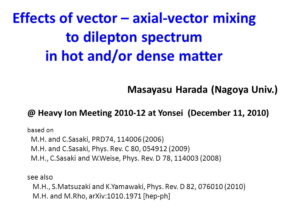 Effects of vector – axial-vector mixing to dilepton spectrum in hot and/or dense matter Masayasu Harada (Nagoya Univ.) @ Heavy Ion Meeting 2010-12 at Yonsei (December 11, 2010) based on M.H.