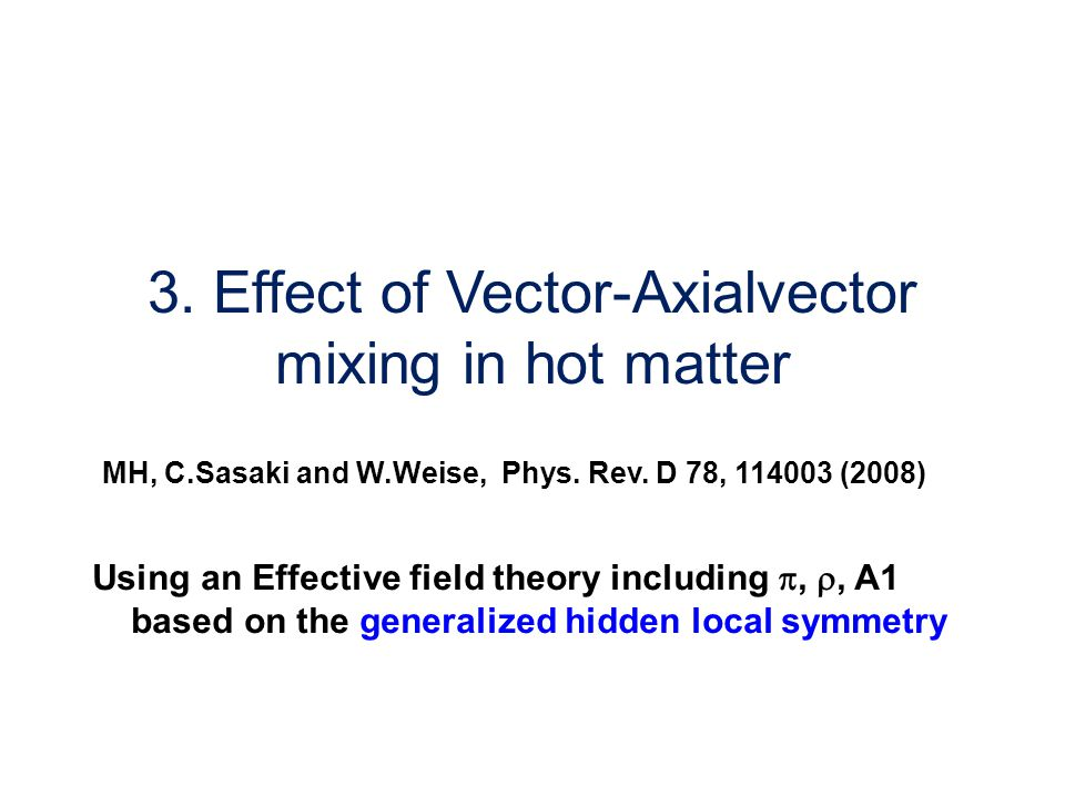 3. Effect of Vector-Axialvector mixing in hot matter MH, C.Sasaki and W.Weise, Phys.