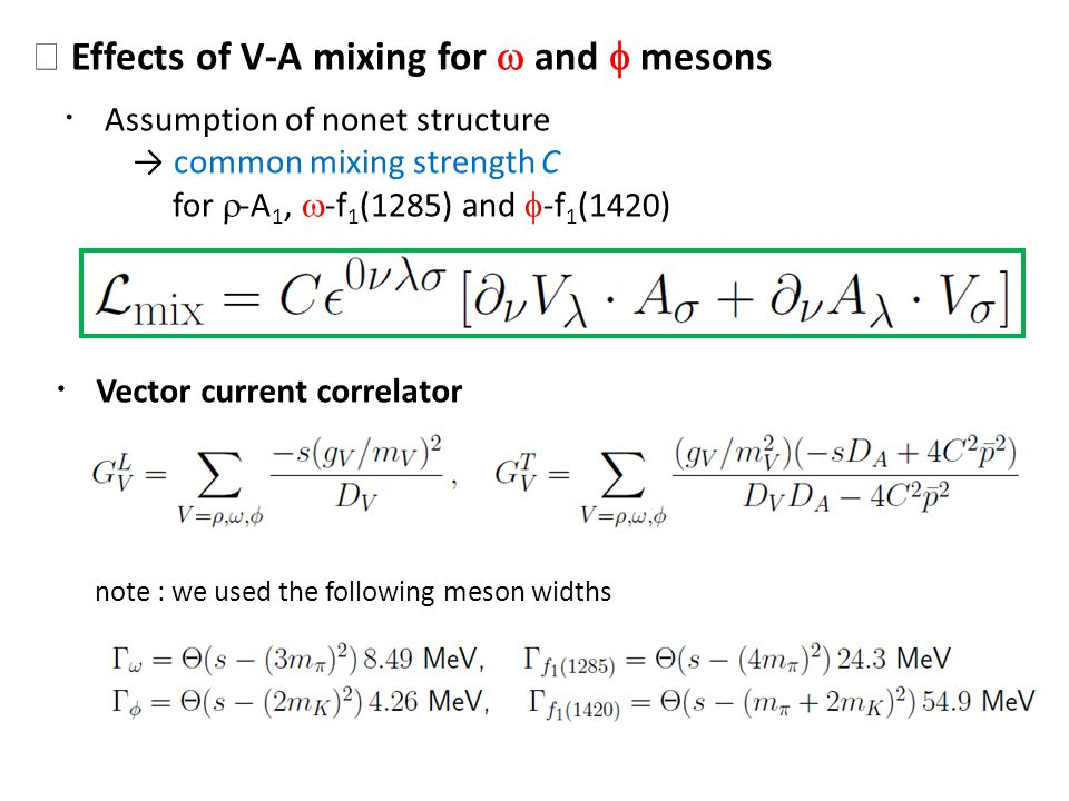 Effects of V-A mixing for and mesons Assumption of nonet structure common mixing strength C for -A 1, -f 1 (1285) and -f 1 (1420) Vector current correlator note : we used the following meson widths