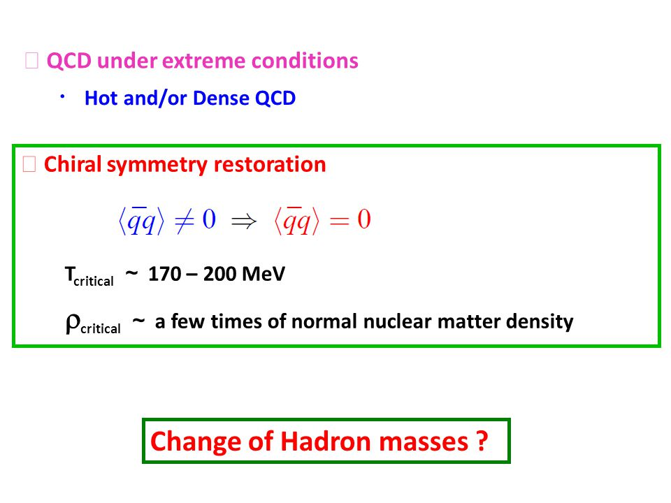QCD under extreme conditions Hot and/or Dense QCD Chiral symmetry restoration T critical 170 – 200 MeV critical a few times of normal nuclear matter d