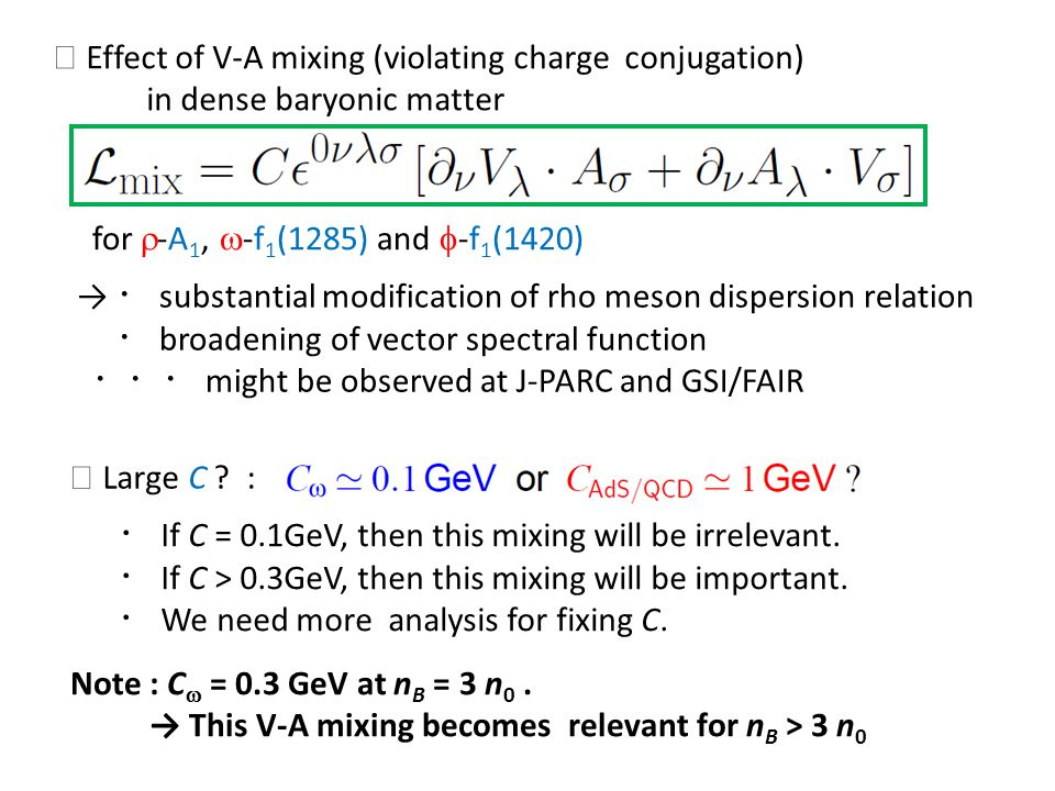 Effect of V-A mixing (violating charge conjugation) in dense baryonic matter for -A 1, -f 1 (1285) and -f 1 (1420) substantial modification of rho meson dispersion relation broadening of vector spectral function might be observed at J-PARC and GSI/FAIR Large C .