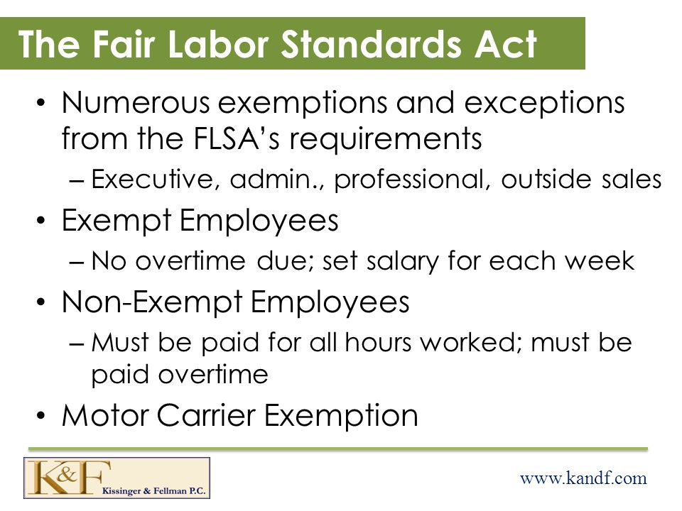 www.kandf.com The Fair Labor Standards Act Numerous exemptions and exceptions from the FLSAs requirements – Executive, admin., professional, outside sales Exempt Employees – No overtime due; set salary for each week Non-Exempt Employees – Must be paid for all hours worked; must be paid overtime Motor Carrier Exemption