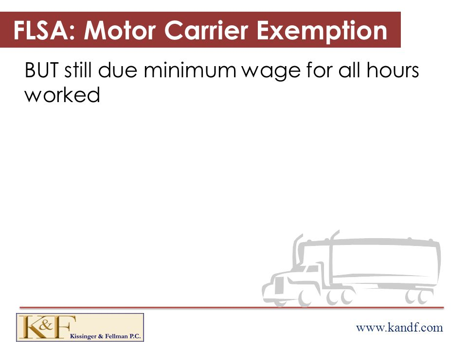www.kandf.com FLSA: Motor Carrier Exemption BUT still due minimum wage for all hours worked