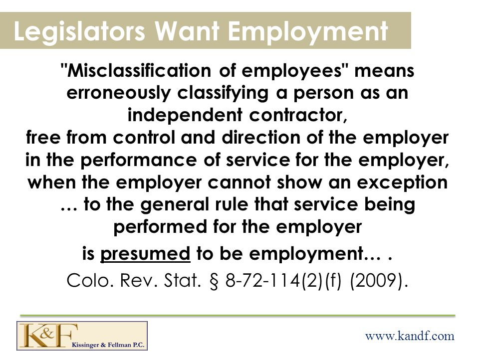 www.kandf.com Legislators Want Employment Misclassification of employees means erroneously classifying a person as an independent contractor, free from control and direction of the employer in the performance of service for the employer, when the employer cannot show an exception … to the general rule that service being performed for the employer is presumed to be employment….