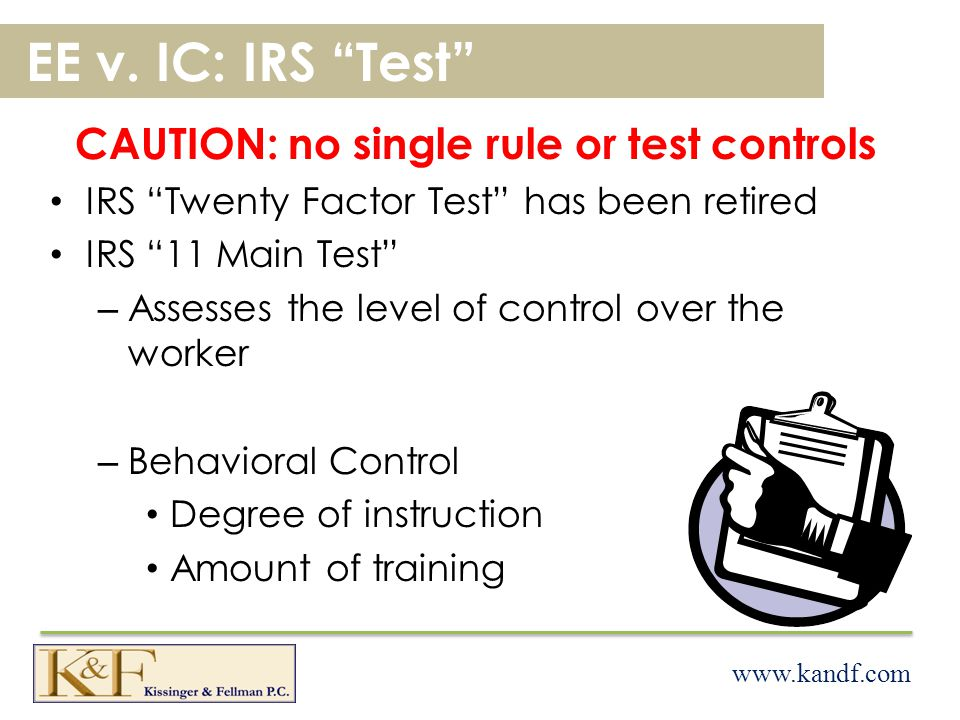 www.kandf.com EE v. IC: IRS Test CAUTION: no single rule or test controls IRS Twenty Factor Test has been retired IRS 11 Main Test –A–Assesses the lev