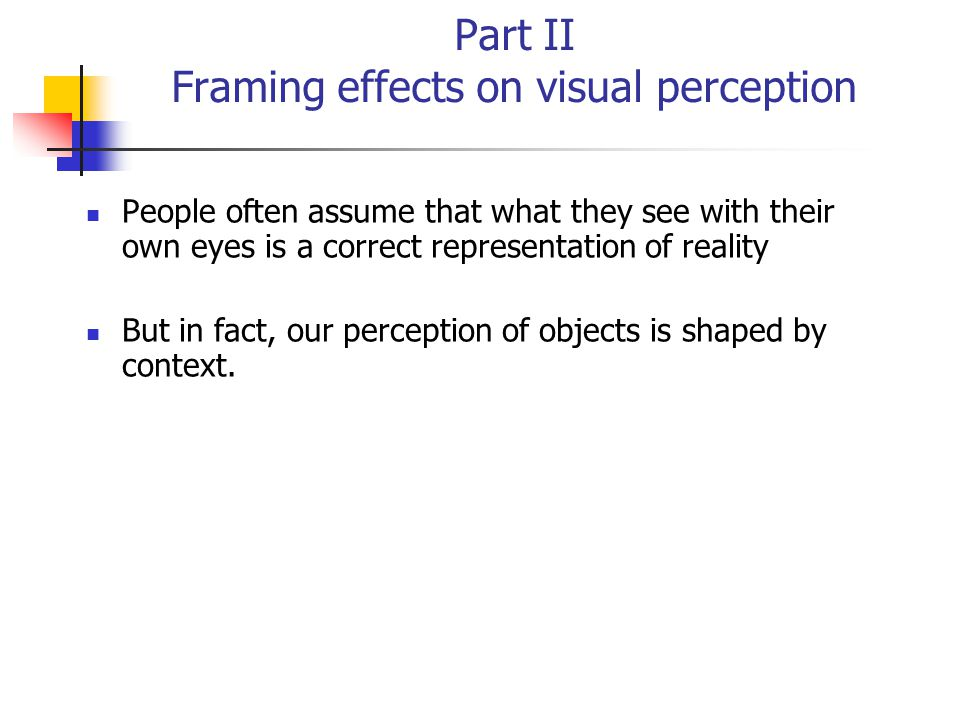 Part II Framing effects on visual perception People often assume that what they see with their own eyes is a correct representation of reality But in fact, our perception of objects is shaped by context.