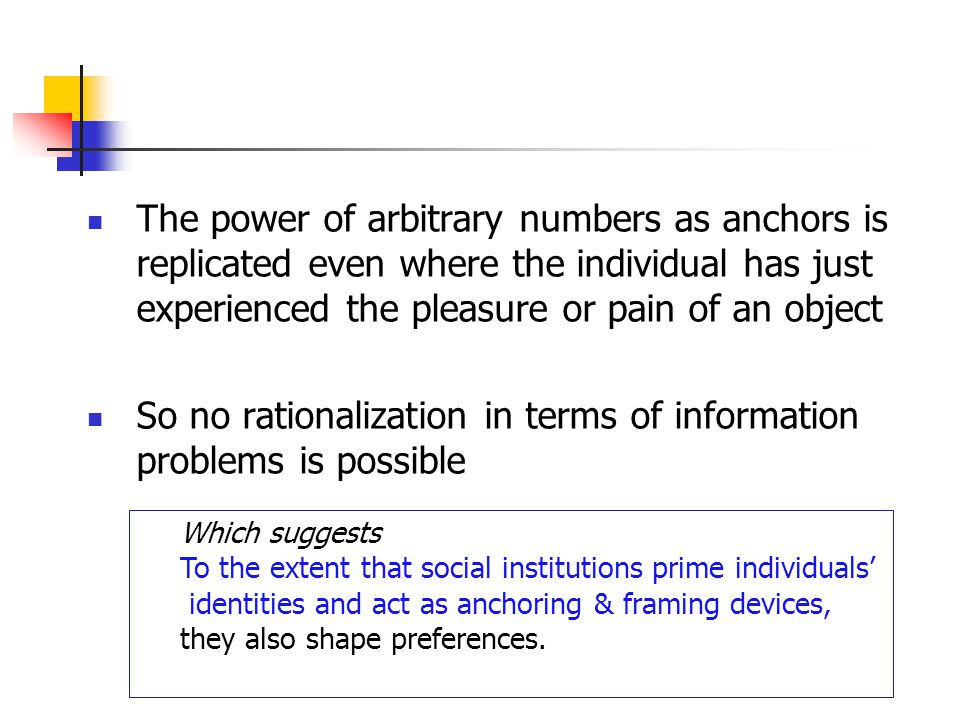 The power of arbitrary numbers as anchors is replicated even where the individual has just experienced the pleasure or pain of an object So no rationalization in terms of information problems is possible Which suggests To the extent that social institutions prime individuals identities and act as anchoring & framing devices, they also shape preferences.
