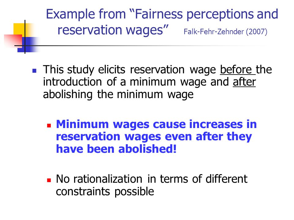 Example from Fairness perceptions and reservation wages Falk-Fehr-Zehnder (2007) This study elicits reservation wage before the introduction of a minimum wage and after abolishing the minimum wage Minimum wages cause increases in reservation wages even after they have been abolished.
