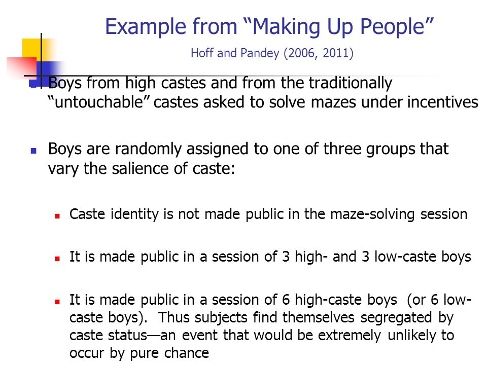 Example from Making Up People Hoff and Pandey (2006, 2011) Boys from high castes and from the traditionally untouchable castes asked to solve mazes under incentives Boys are randomly assigned to one of three groups that vary the salience of caste: Caste identity is not made public in the maze-solving session It is made public in a session of 3 high- and 3 low-caste boys It is made public in a session of 6 high-caste boys (or 6 low- caste boys).