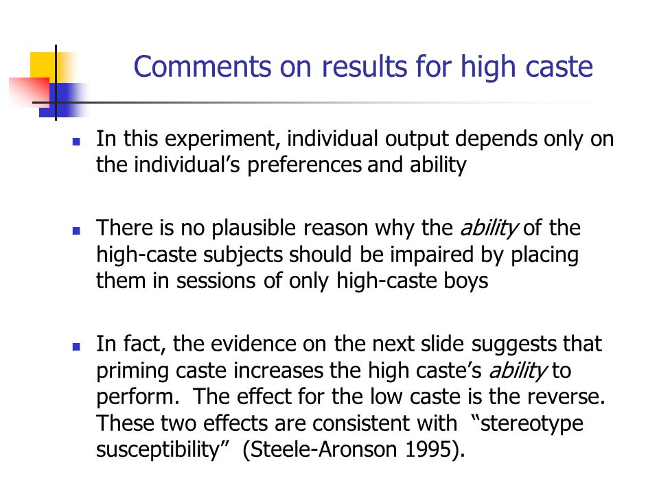Comments on results for high caste In this experiment, individual output depends only on the individuals preferences and ability There is no plausible reason why the ability of the high-caste subjects should be impaired by placing them in sessions of only high-caste boys In fact, the evidence on the next slide suggests that priming caste increases the high castes ability to perform.
